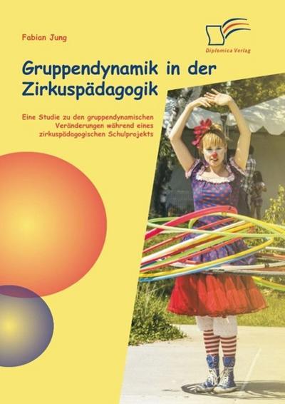 Gruppendynamik in der Zirkuspädagogik: Eine Studie zu den gruppendynamischen Veränderungen während eines zirkuspädagogischen Schulprojekts