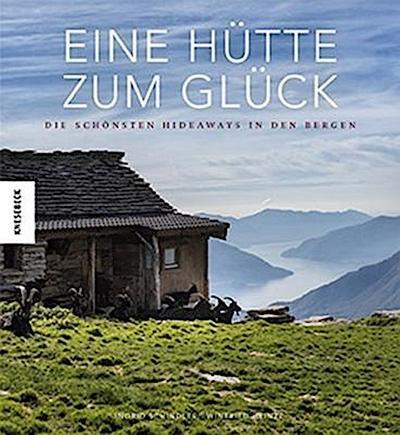 Eine Hütte zum Glück; Die schönsten Hideaways in den Bergen; Deutsch; 300 farb. Abb.