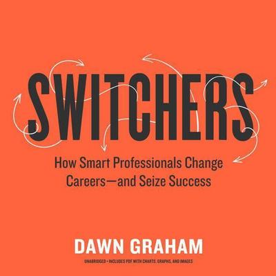 Switchers: How Smart Professionals Change Careers--And Seize Success