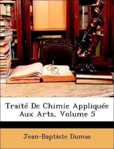 Traité De Chimie Appliquée Aux Arts, Volume 5