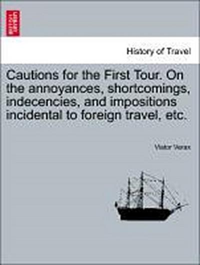 Cautions for the First Tour. On the annoyances, shortcomings, indecencies, and impositions incidental to foreign travel, etc.
