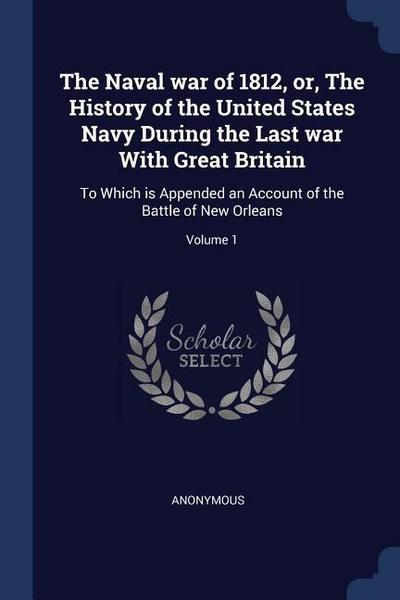 The Naval War of 1812, Or, the History of the United States Navy During the Last War with Great Britain: To Which Is Appended an Account of the Battle