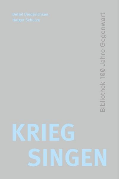 Krieg singen; 100 Jahre Gegenwart; Hrsg. v. Diederichsen, Detlef/Schulze, Holger; Deutsch