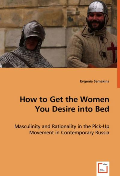 How to Get the Women You Desire into Bed: Masculinity and Rationality in the Pick-Up Movement in Contemporary Russia
