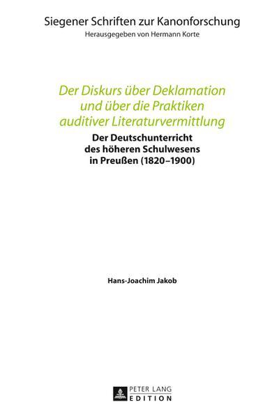 Der Diskurs über Deklamation und über die Praktiken auditiver Literaturvermittlung: Der Deutschunterricht des höheren Schulwesens in Preußen ... Schriften zur Kanonforschung, Band 13)