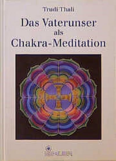 Das Vaterunser als Chakra- Meditation. Ein Schlüssel zur kosmischen Kraftquelle