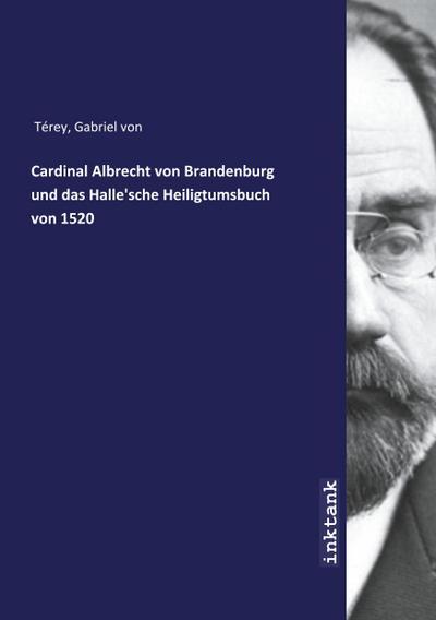 Cardinal Albrecht von Brandenburg und das Halle'sche Heiligtumsbuch  von 1520