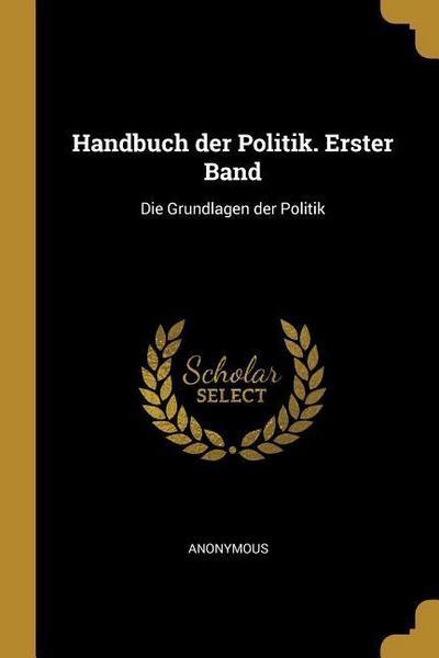 Handbuch Der Politik. Erster Band: Die Grundlagen Der Politik